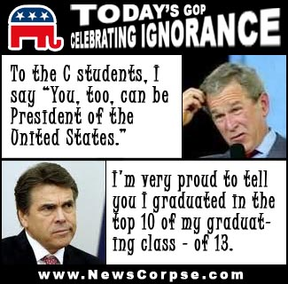 "From News Corpse, a parody site of Fox News (parent company is News Corp), lampooning the low grades of a couple of Republican politicians. Attributing quotes to George W Bush and to Rick Perry saying: ""To the C students, I say 'You, too, can be president of the United States.'"" and ""I'm very proud to tell you I graduated in the top 10 of my graduating class - of 13.""10"